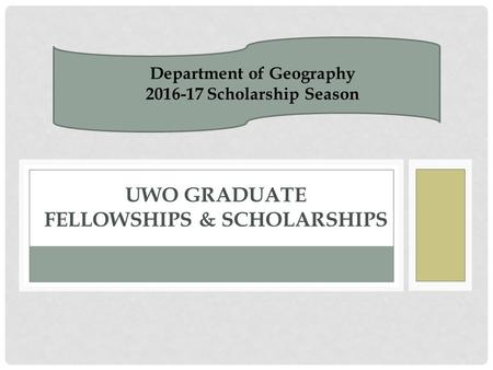 UWO GRADUATE FELLOWSHIPS & SCHOLARSHIPS Department of Geography 2016-17 Scholarship Season.