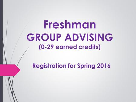 Freshman GROUP ADVISING (0-29 earned credits) Registration for Spring 2016.