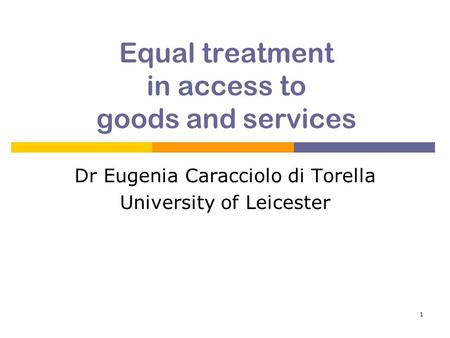 1 Equal treatment in access to goods and services Dr Eugenia Caracciolo di Torella University of Leicester.