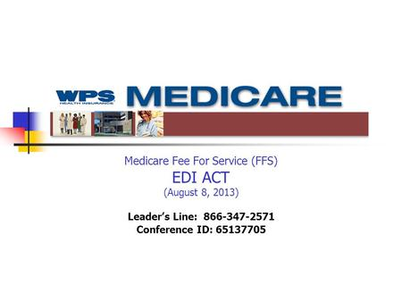 Medicare Fee For Service (FFS) EDI ACT (August 8, 2013) Leader's Line: 866-347-2571 Conference ID: 65137705.