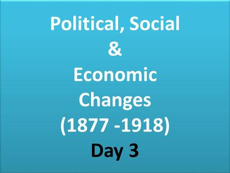 Political, Social & Economic Changes (1877 -1918) Day 3 Political, Social & Economic Changes (1877 -1918) Day 3.