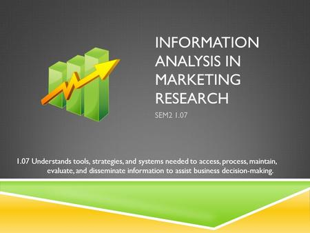 INFORMATION ANALYSIS IN MARKETING RESEARCH SEM2 1.07 1.07 Understands tools, strategies, and systems needed to access, process, maintain, evaluate, and.