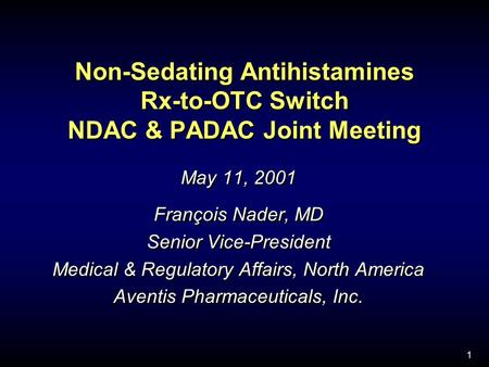 1 Non-Sedating Antihistamines Rx-to-OTC Switch NDAC & PADAC Joint Meeting May 11, 2001 François Nader, MD Senior Vice-President Medical & Regulatory Affairs,