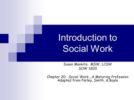 Introduction to Social Work Susan Mankita, MSW, LCSW SOW 3203 Chapter 20: Social Work, A Maturing Profession Adapted from Farley, Smith, & Boyle.