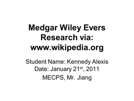 Medgar Wiley Evers Research via: www.wikipedia.org Student Name: Kennedy Alexis Date: January 21 st, 2011 MECPS, Mr. Jiang.