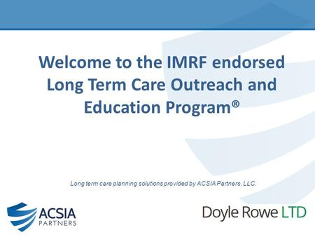 Welcome to the IMRF endorsed Long Term Care Outreach and Education Program® Long term care planning solutions provided by ACSIA Partners, LLC.