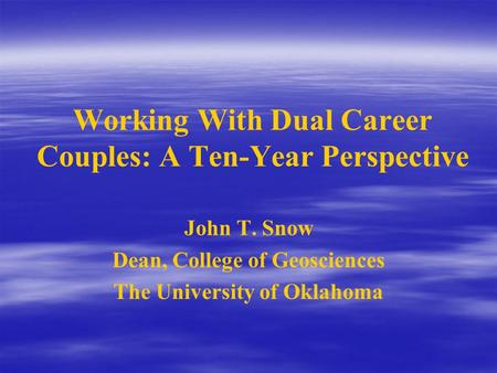 Working With Dual Career Couples: A Ten-Year Perspective John T. Snow Dean, College of Geosciences The University of Oklahoma.