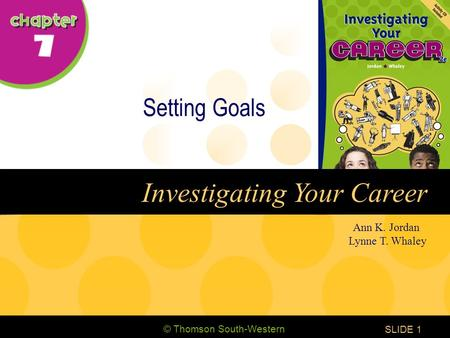 © Thomson South-Western CHAPTER 7 SLIDE1 Ann K. Jordan Lynne T. Whaley Investigating Your Career Setting Goals.