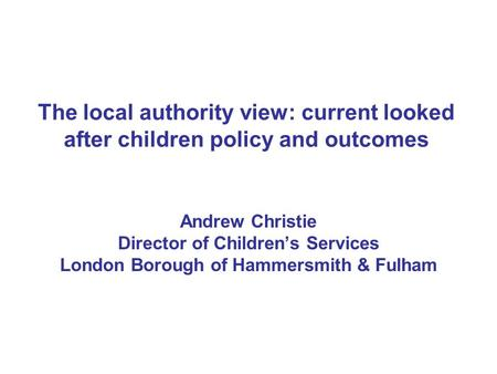 The local authority view: current looked after children policy and outcomes Andrew Christie Director of Children's Services London Borough of Hammersmith.