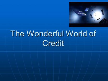 The Wonderful World of Credit. What is CREDIT? All credit is a loan. You charge something on a card or an account with a promise to pay for it later.