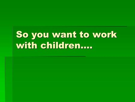 So you want to work with children….. Beginning with the end in mind  Several different paths to work with children  Volunteer  Careers  In psychology.