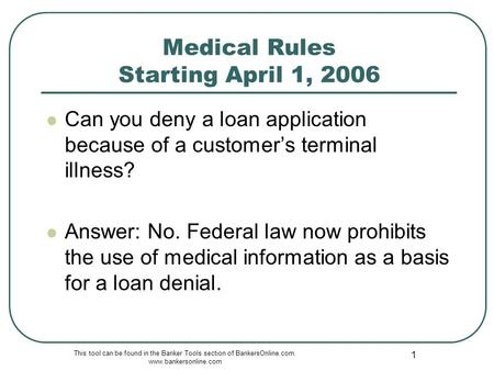 This tool can be found in the Banker Tools section of BankersOnline.com. www.bankersonline.com 1 Medical Rules Starting April 1, 2006 Can you deny a loan.
