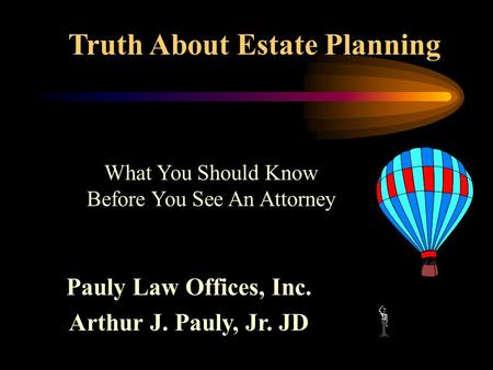 Truth About Estate Planning Pauly Law Offices, Inc. Arthur J. Pauly, Jr. JD What You Should Know Before You See An Attorney.