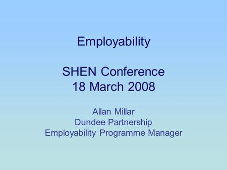 Employability SHEN Conference 18 March 2008 Allan Millar Dundee Partnership Employability Programme Manager.