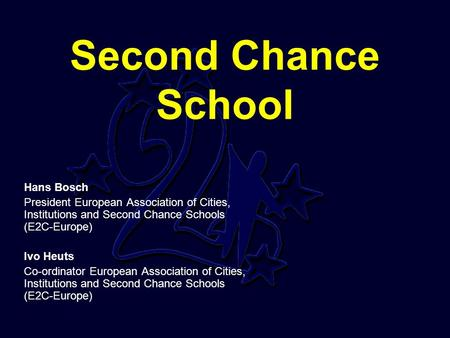 Second Chance School Hans Bosch President European Association of Cities, Institutions and Second Chance Schools (E2C-Europe) Ivo Heuts Co-ordinator European.