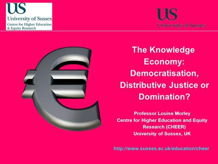 10 October, 201510 October, 201510 October, 2015 The Knowledge Economy: Democratisation, Distributive Justice or Domination? Professor Louise Morley Centre.