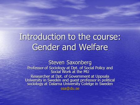 Introduction to the course: Gender and Welfare Steven Saxonberg Professor of Sociology at Dpt. of Social Policy and Social Work at the MU Researcher at.