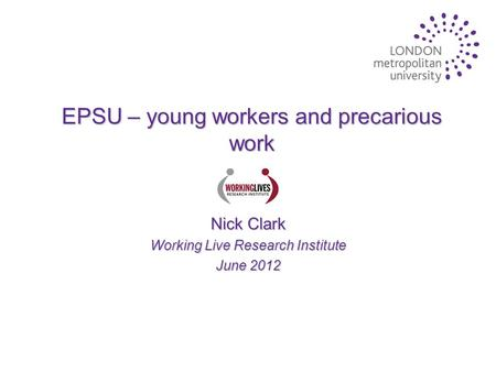 EPSU – young workers and precarious work Nick Clark Working Live Research Institute June 2012.