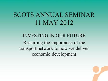 SCOTS ANNUAL SEMINAR 11 MAY 2012 INVESTING IN OUR FUTURE Restarting the importance of the transport network to how we deliver economic development.