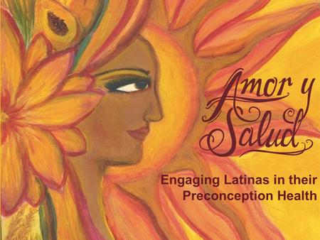 Engaging Latinas in their Preconception Health. Amor y Salud Amor y Salud is a preconception health campaign targeting Latinas of reproductive age and.