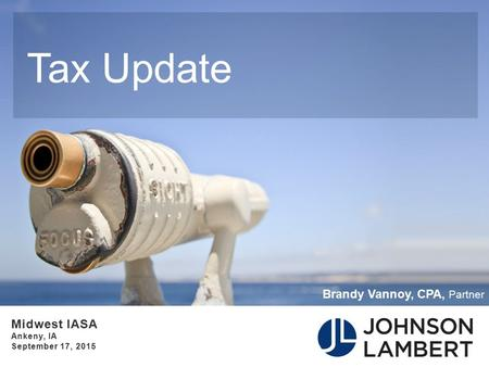 Tax Update ∙ Midwest IASA ∙ Ankeny, IA ∙ September 17, 2015 Brandy Vannoy, CPA, Partner.
