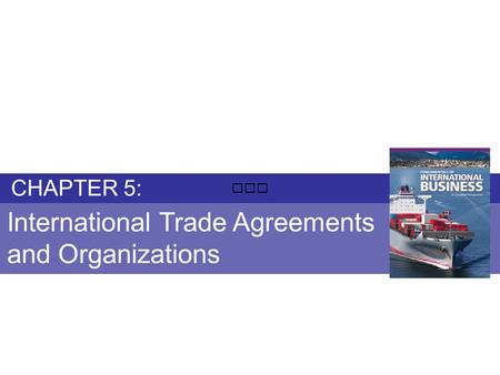 Chapter 5: INTERNATIONAL TRADE AGREEMENTS AND ORGANIZATIONS Fundamentals of International Business Copyright © 2010 Thompson Educational Publishing, Inc.