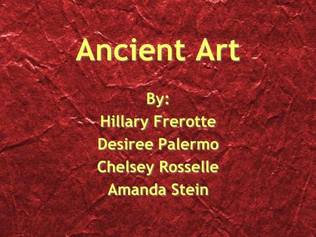 Ancient Art By: Hillary Frerotte Desiree Palermo Chelsey Rosselle Amanda Stein By: Hillary Frerotte Desiree Palermo Chelsey Rosselle Amanda Stein.