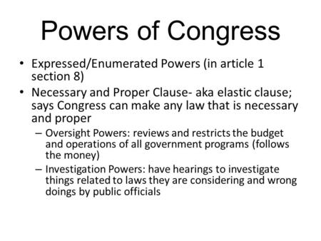 Powers of Congress Expressed/Enumerated Powers (in article 1 section 8) Necessary and Proper Clause- aka elastic clause; says Congress can make any law.