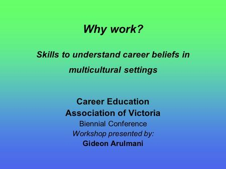 Why work? Skills to understand career beliefs in multicultural settings Career Education Association of Victoria Biennial Conference Workshop presented.