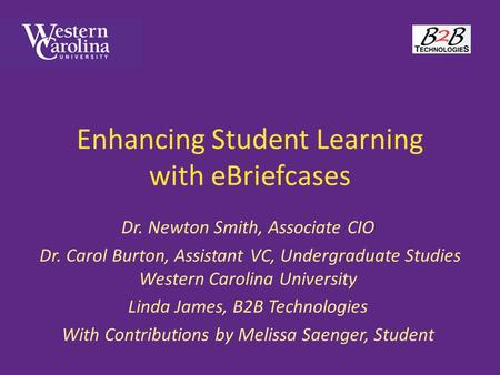 Enhancing Student Learning with eBriefcases Dr. Newton Smith, Associate CIO Dr. Carol Burton, Assistant VC, Undergraduate Studies Western Carolina University.