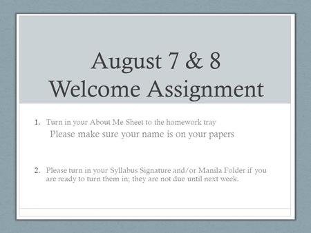 August 7 & 8 Welcome Assignment 1.Turn in your About Me Sheet to the homework tray Please make sure your name is on your papers 2.Please turn in your Syllabus.