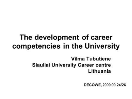 The development of career competencies in the University Vilma Tubutiene Siauliai University Career centre Lithuania DECOWE, 2009 09 24/26.