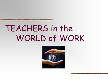 TEACHERS in the WORLD of WORK. Today's Outcomes: This is a fact finding mission…What's happening in your school that you know works for students as you.