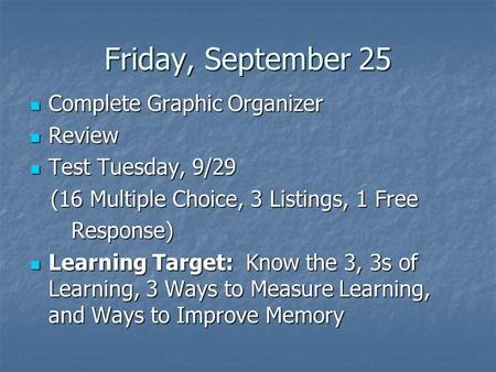 Friday, September 25 Complete Graphic Organizer Complete Graphic Organizer Review Review Test Tuesday, 9/29 Test Tuesday, 9/29 (16 Multiple Choice, 3 Listings,