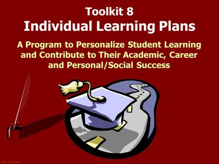 ©2007 Dr. Karl Squier Toolkit 8 Individual Learning Plans A Program to Personalize Student Learning and Contribute to Their Academic, Career and Personal/Social.