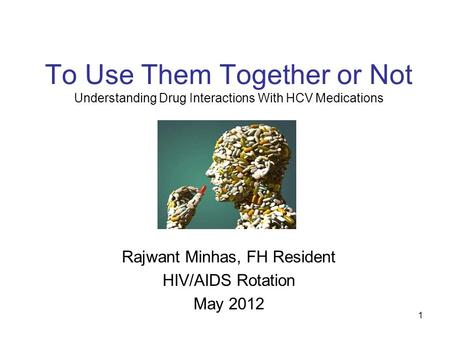 1 To Use Them Together or Not Understanding Drug Interactions With HCV Medications Rajwant Minhas, FH Resident HIV/AIDS Rotation May 2012.