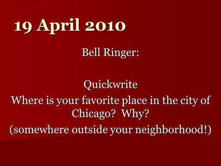 19 April 2010 Bell Ringer: Quickwrite Where is your favorite place in the city of Chicago? Why? (somewhere outside your neighborhood!)