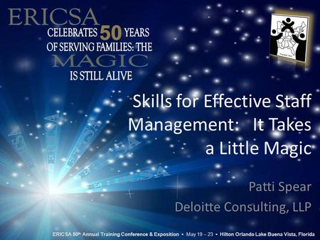 Skills for Effective Staff Management: It Takes a Little Magic Patti Spear Deloitte Consulting, LLP ERICSA 50 th Annual Training Conference & Exposition.
