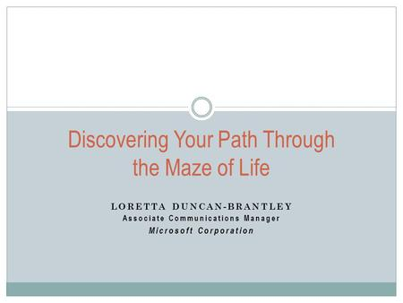 LORETTA DUNCAN-BRANTLEY Associate Communications Manager Microsoft Corporation Discovering Your Path Through the Maze of Life.