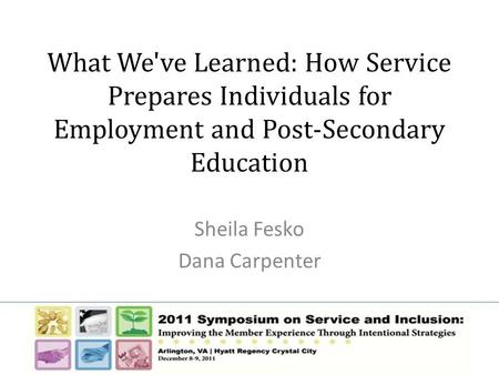 What We've Learned: How Service Prepares Individuals for Employment and Post-Secondary Education Sheila Fesko Dana Carpenter.