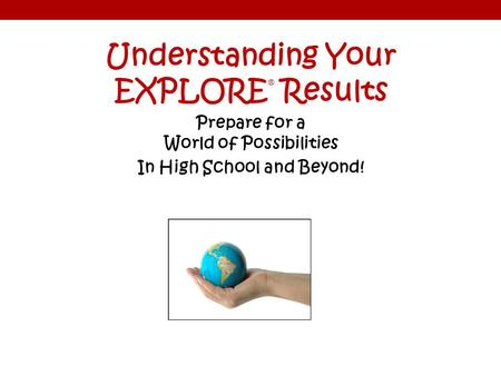 Understanding Your EXPLORE ® Results Prepare for a World of Possibilities In High School and Beyond!