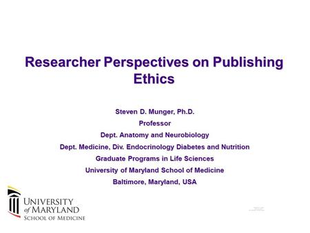 Researcher Perspectives on Publishing Ethics Steven D. Munger, Ph.D. Professor Dept. Anatomy and Neurobiology Dept. Medicine, Div. Endocrinology Diabetes.