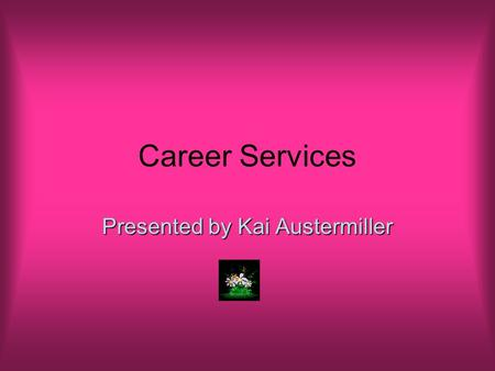"Career Services Presented by Kai Austermiller. Purpose ""Career Services' talented staff dedicates themselves to providing progressive and timely career."