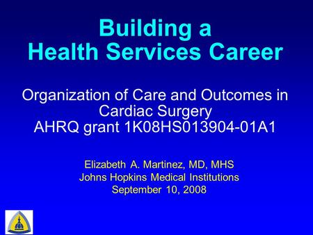 Elizabeth A. Martinez, MD, MHS Johns Hopkins Medical Institutions September 10, 2008 Organization of Care and Outcomes in Cardiac Surgery AHRQ grant 1K08HS013904-01A1.
