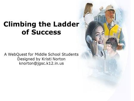 Climbing the Ladder of Success A WebQuest for Middle School Students Designed by Kristi Norton