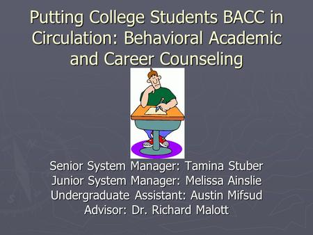 Putting College Students BACC in Circulation: Behavioral Academic and Career Counseling Senior System Manager: Tamina Stuber Junior System Manager: Melissa.