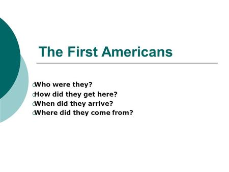 The First Americans  Who were they?  How did they get here?  When did they arrive?  Where did they come from?