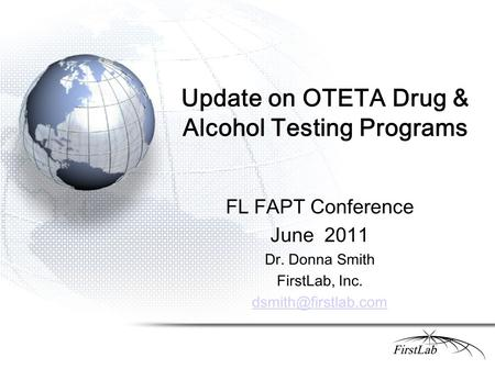 Update on OTETA Drug & Alcohol Testing Programs FL FAPT Conference June 2011 Dr. Donna Smith FirstLab, Inc.