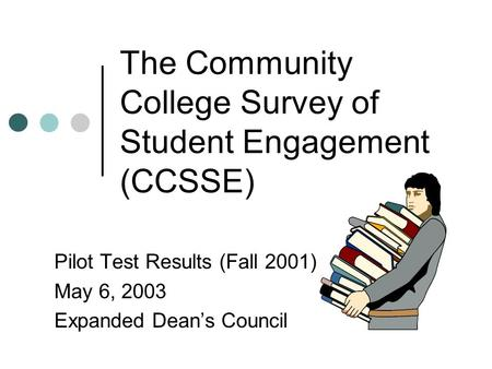 The Community College Survey of Student Engagement (CCSSE) Pilot Test Results (Fall 2001) May 6, 2003 Expanded Dean's Council.