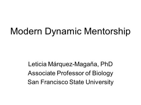 Modern Dynamic Mentorship Leticia Márquez-Magaña, PhD Associate Professor of Biology San Francisco State University.